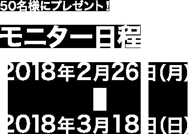 50名様にプレゼント!!2018年2月26日(月)~2018年3月18日(日)
