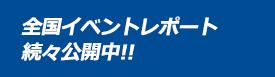 全国イベントレポート 続々公開中!!