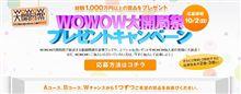 「WOWOW大開局祭プレゼントキャンペーン」(^o^)