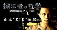 """探究者の哲学 ~山本""""KID""""徳郁さん"""