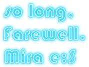 so long, Farewell. Mira e:S///