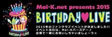 Mai-K.net presents 2015~BIRTHDAY♥LIVE~ 行ってまいりましたっ♪