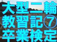 大型二輪教習日記 ~第7回 卒業検定~