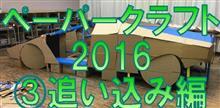 ペーパークラフト2016 その3 追い込み編