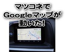 マツダコネクトでGoogleマップが動いた(その1)